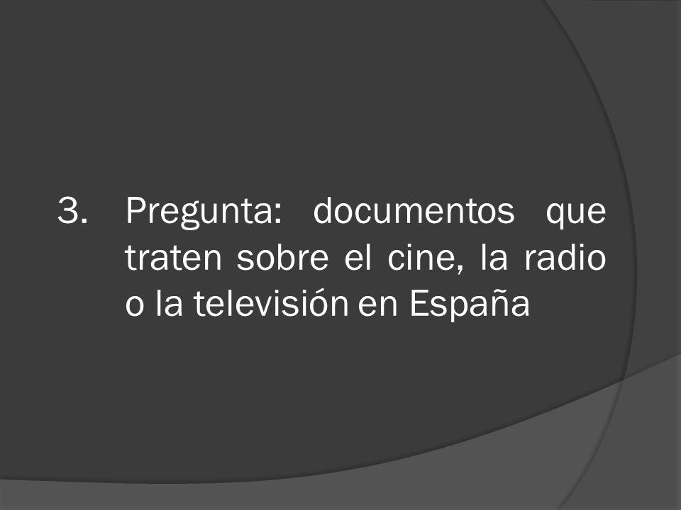 3.Pregunta: documentos que traten sobre el cine, la radio o la televisión en España