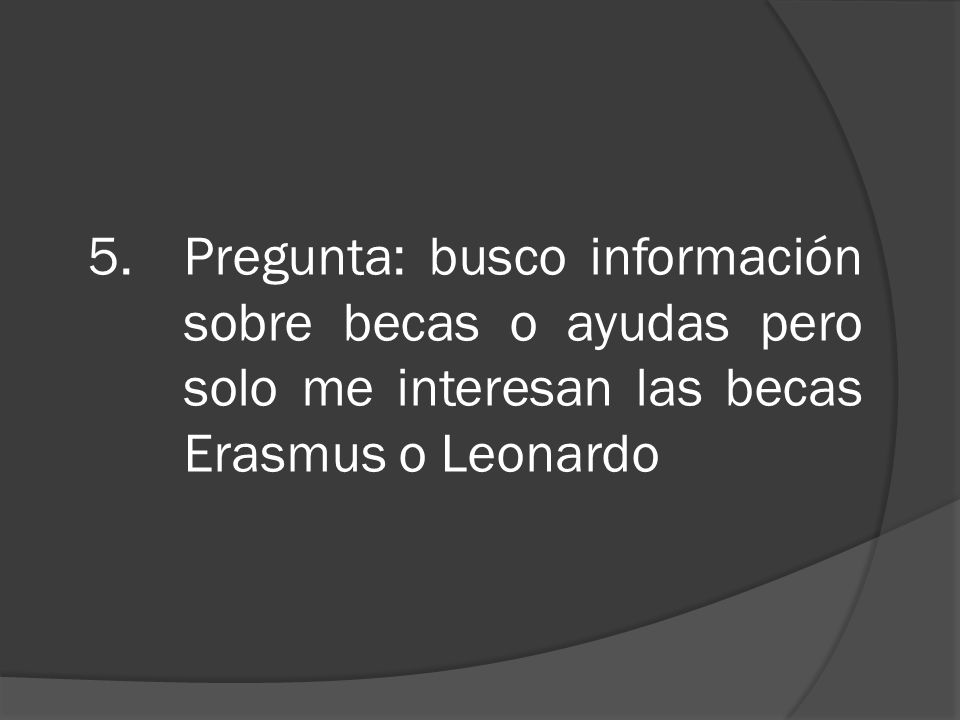 5.Pregunta: busco información sobre becas o ayudas pero solo me interesan las becas Erasmus o Leonardo