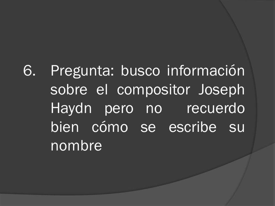 6.Pregunta: busco información sobre el compositor Joseph Haydn pero no recuerdo bien cómo se escribe su nombre