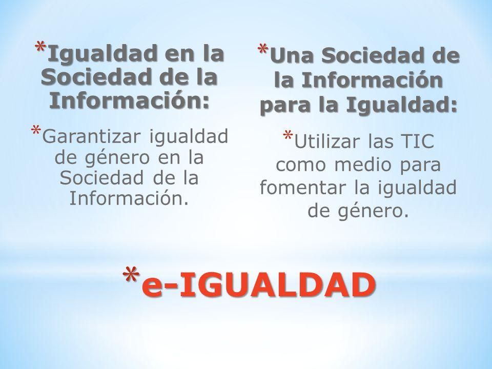 * e-IGUALDAD * Igualdad en la Sociedad de la Información: * Garantizar igualdad de género en la Sociedad de la Información. * Una Sociedad de la Infor
