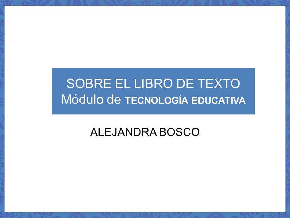 SOBRE EL LIBRO DE TEXTO Módulo de TECNOLOGÍA EDUCATIVA ALEJANDRA BOSCO