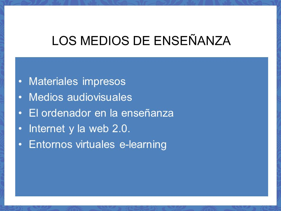 LOS MEDIOS DE ENSEÑANZA Materiales impresos Medios audiovisuales El ordenador en la enseñanza Internet y la web 2.0. Entornos virtuales e-learning