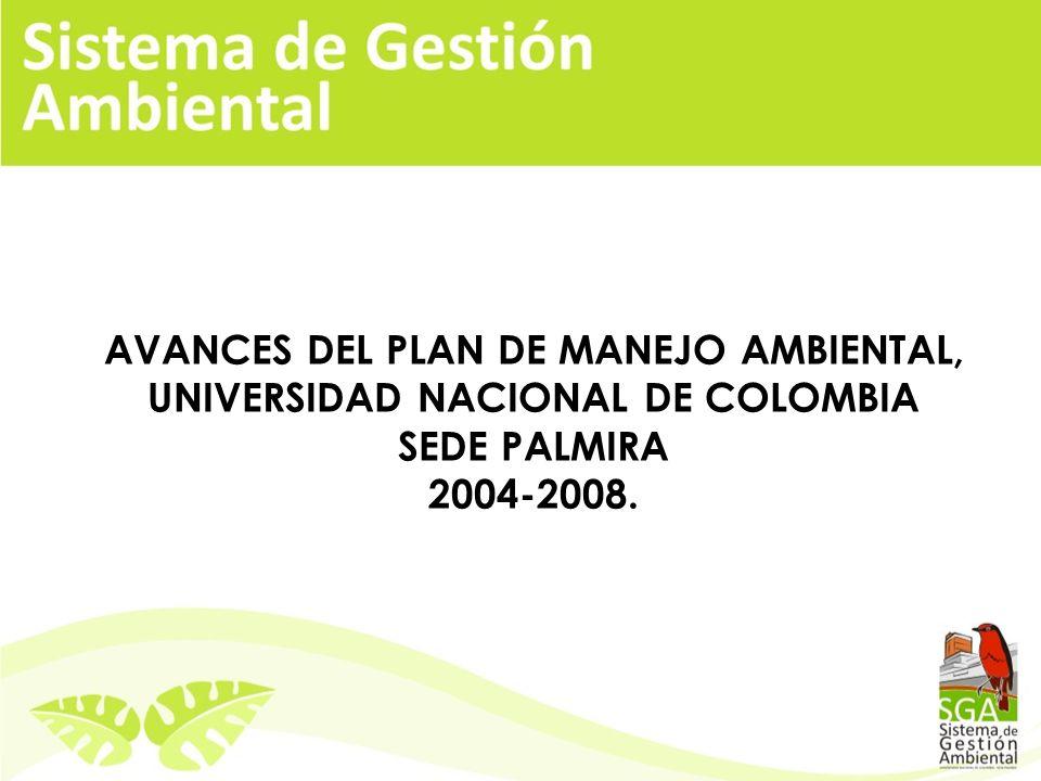 AVANCES DEL PLAN DE MANEJO AMBIENTAL, UNIVERSIDAD NACIONAL DE COLOMBIA SEDE PALMIRA 2004-2008.