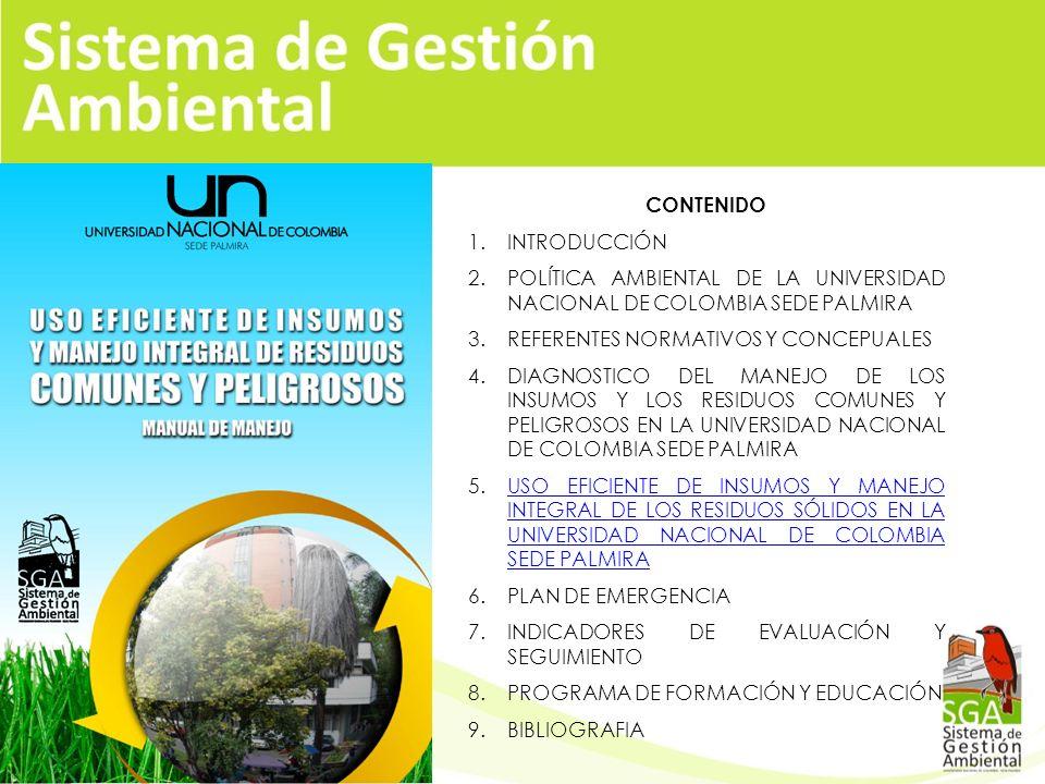 CONTENIDO 1.INTRODUCCIÓN 2.POLÍTICA AMBIENTAL DE LA UNIVERSIDAD NACIONAL DE COLOMBIA SEDE PALMIRA 3.REFERENTES NORMATIVOS Y CONCEPUALES 4.DIAGNOSTICO DEL MANEJO DE LOS INSUMOS Y LOS RESIDUOS COMUNES Y PELIGROSOS EN LA UNIVERSIDAD NACIONAL DE COLOMBIA SEDE PALMIRA 5.USO EFICIENTE DE INSUMOS Y MANEJO INTEGRAL DE LOS RESIDUOS SÓLIDOS EN LA UNIVERSIDAD NACIONAL DE COLOMBIA SEDE PALMIRAUSO EFICIENTE DE INSUMOS Y MANEJO INTEGRAL DE LOS RESIDUOS SÓLIDOS EN LA UNIVERSIDAD NACIONAL DE COLOMBIA SEDE PALMIRA 6.PLAN DE EMERGENCIA 7.INDICADORES DE EVALUACIÓN Y SEGUIMIENTO 8.PROGRAMA DE FORMACIÓN Y EDUCACIÓN 9.BIBLIOGRAFIA