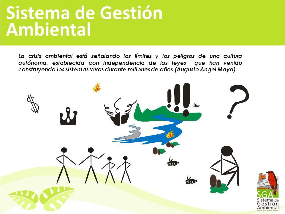 La crisis ambiental está señalando los límites y los peligros de una cultura autónoma, establecida con independencia de las leyes que han venido construyendo los sistemas vivos durante millones de años (Augusto Angel Maya)