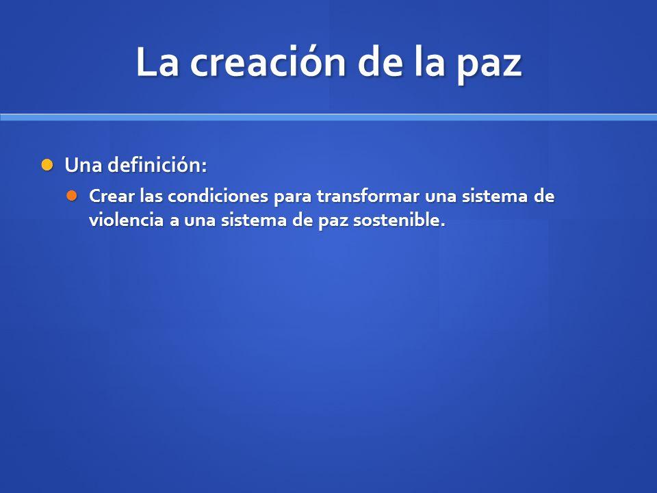 La creación de la paz Una definición: Una definición: Crear las condiciones para transformar una sistema de violencia a una sistema de paz sostenible.