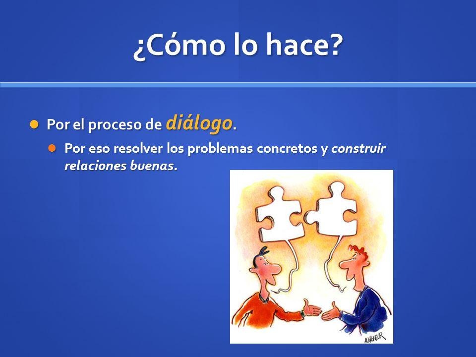 ¿Cómo lo hace? Por el proceso de diálogo. Por el proceso de diálogo. Por eso resolver los problemas concretos y construir relaciones buenas. Por eso r