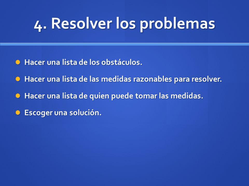 4. Resolver los problemas Hacer una lista de los obstáculos. Hacer una lista de los obstáculos. Hacer una lista de las medidas razonables para resolve