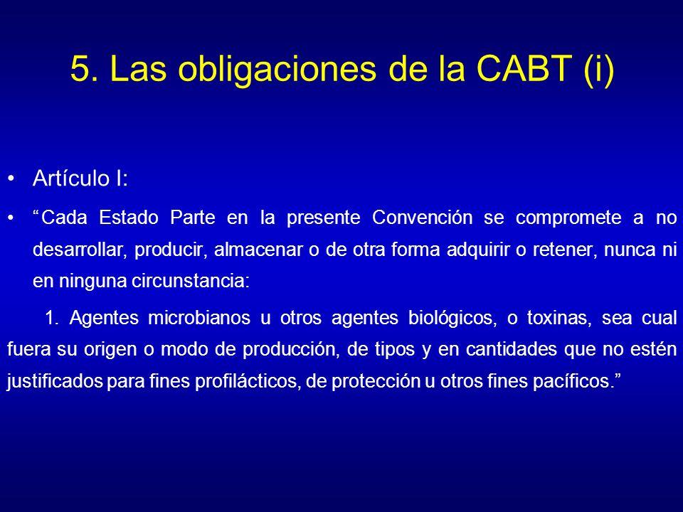 5. Las obligaciones de la CABT (i) Artículo I: Cada Estado Parte en la presente Convención se compromete a no desarrollar, producir, almacenar o de ot