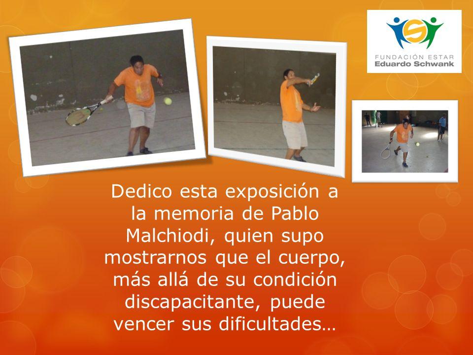 Dedico esta exposición a la memoria de Pablo Malchiodi, quien supo mostrarnos que el cuerpo, más allá de su condición discapacitante, puede vencer sus dificultades…