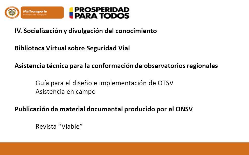 IV. Socialización y divulgación del conocimiento Biblioteca Virtual sobre Seguridad Vial Asistencia técnica para la conformación de observatorios regi