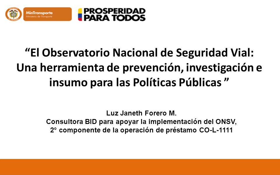 El Observatorio Nacional de Seguridad Vial: Una herramienta de prevención, investigación e insumo para las Políticas Públicas Luz Janeth Forero M. Con