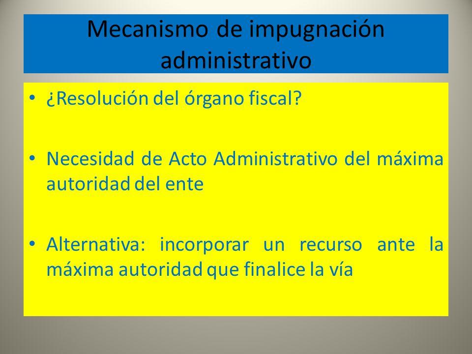 Mecanismo de impugnación administrativo ¿Resolución del órgano fiscal? Necesidad de Acto Administrativo del máxima autoridad del ente Alternativa: inc