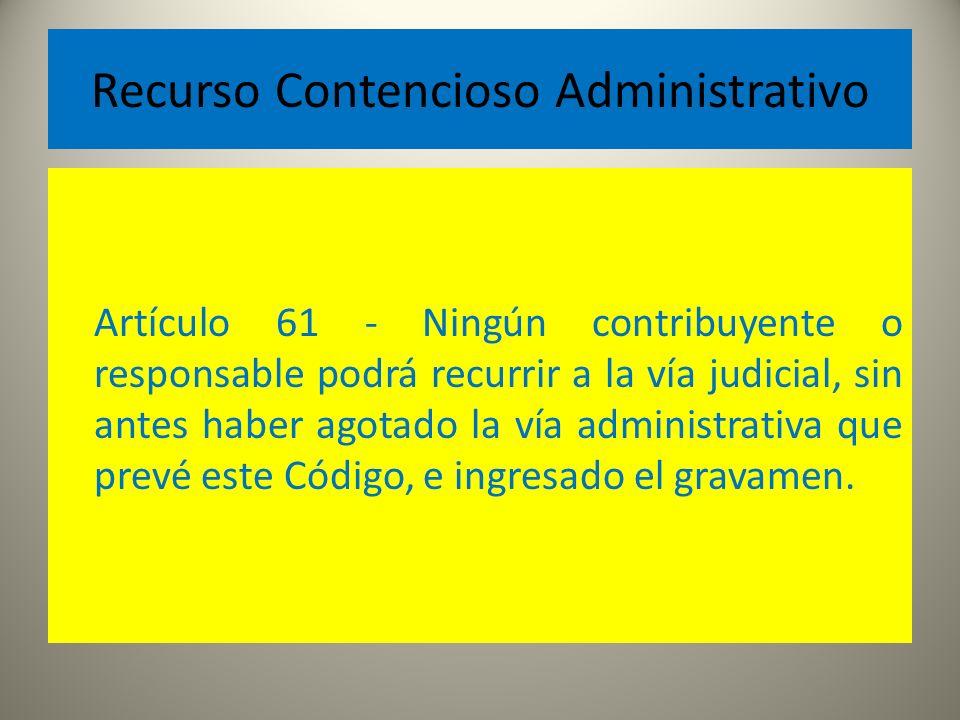 Recurso Contencioso Administrativo Artículo 61 - Ningún contribuyente o responsable podrá recurrir a la vía judicial, sin antes haber agotado la vía a