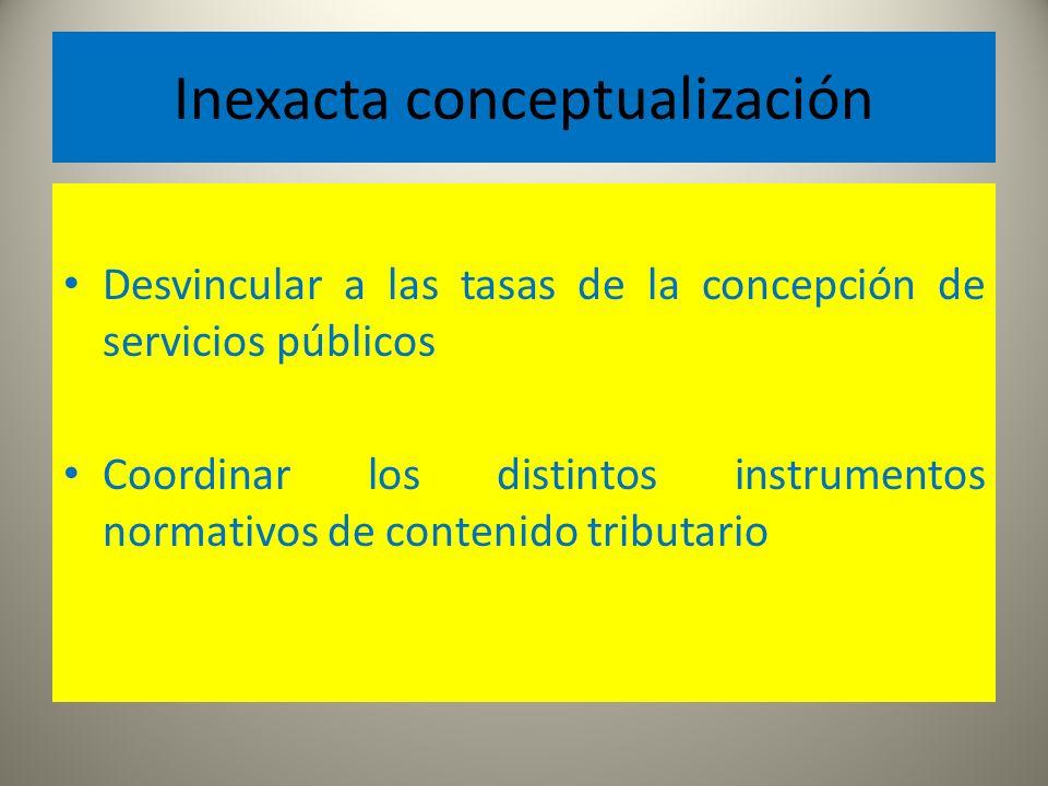 Inexacta conceptualización Desvincular a las tasas de la concepción de servicios públicos Coordinar los distintos instrumentos normativos de contenido