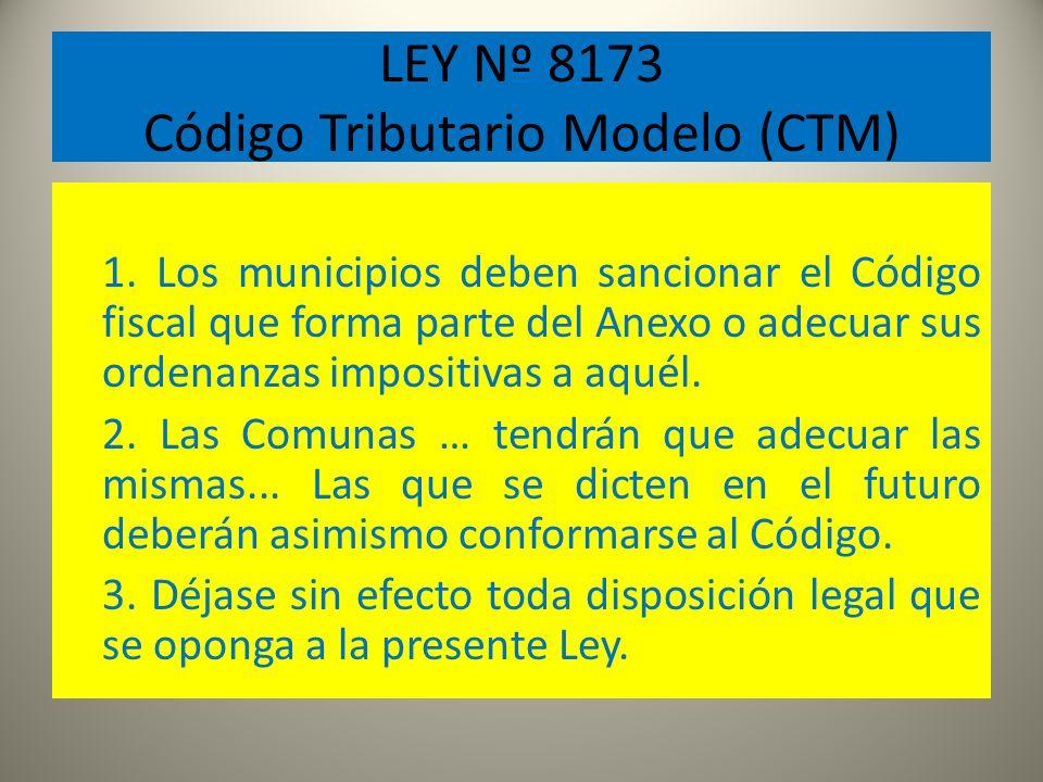 LEY Nº 8173 Código Tributario Modelo (CTM) 1. Los municipios deben sancionar el Código fiscal que forma parte del Anexo o adecuar sus ordenanzas impos