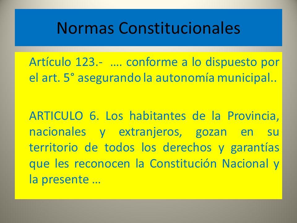 Normas Constitucionales Artículo 123.- …. conforme a lo dispuesto por el art. 5° asegurando la autonomía municipal.. ARTICULO 6. Los habitantes de la