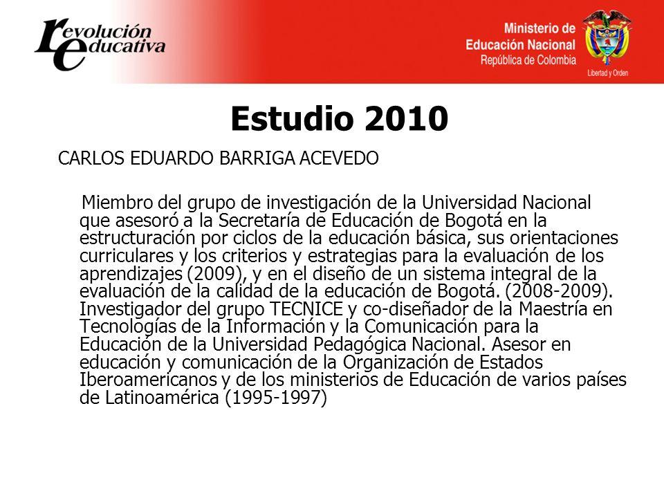 Estudio 2010 CARLOS EDUARDO BARRIGA ACEVEDO Miembro del grupo de investigación de la Universidad Nacional que asesoró a la Secretaría de Educación de Bogotá en la estructuración por ciclos de la educación básica, sus orientaciones curriculares y los criterios y estrategias para la evaluación de los aprendizajes (2009), y en el diseño de un sistema integral de la evaluación de la calidad de la educación de Bogotá.