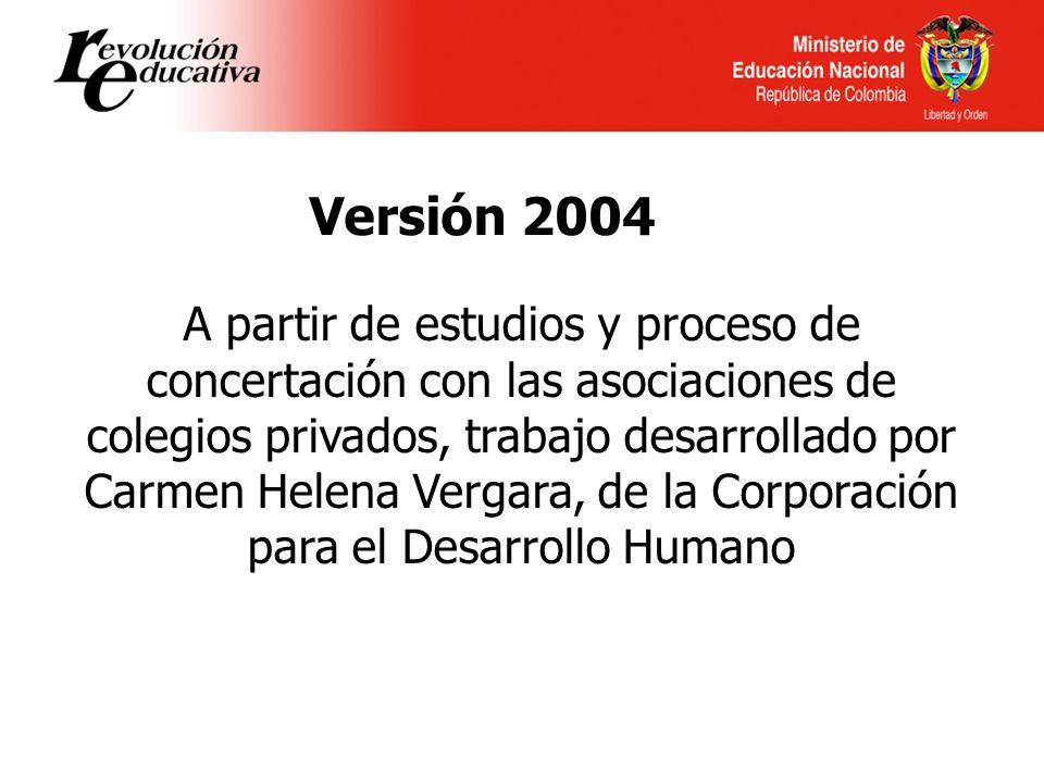Versión 2004 A partir de estudios y proceso de concertación con las asociaciones de colegios privados, trabajo desarrollado por Carmen Helena Vergara, de la Corporación para el Desarrollo Humano