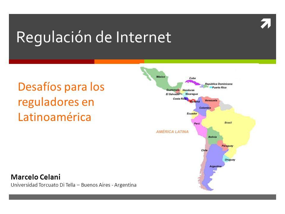 Regulación de Internet Desafíos para los reguladores en Latinoamérica Marcelo Celani Universidad Torcuato Di Tella – Buenos Aires - Argentina
