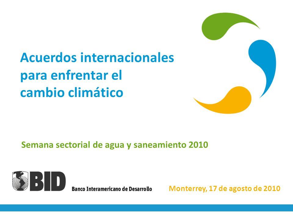 Acuerdos internacionales para enfrentar el cambio climático Semana sectorial de agua y saneamiento 2010 Monterrey, 17 de agosto de 2010