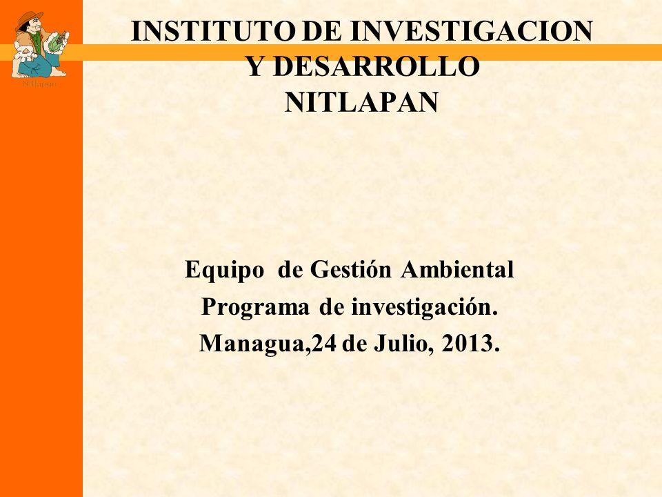 INSTITUTO DE INVESTIGACION Y DESARROLLO NITLAPAN Equipo de Gestión Ambiental Programa de investigación. Managua,24 de Julio, 2013.