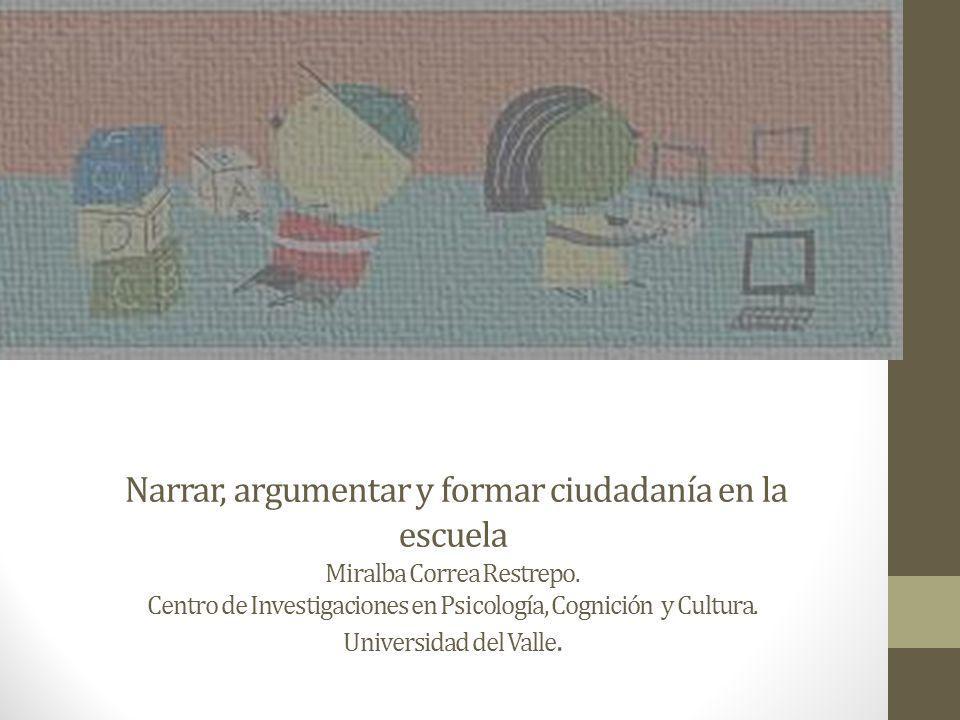 Narrar, argumentar y formar ciudadanía en la escuela Miralba Correa Restrepo. Centro de Investigaciones en Psicología, Cognición y Cultura. Universida