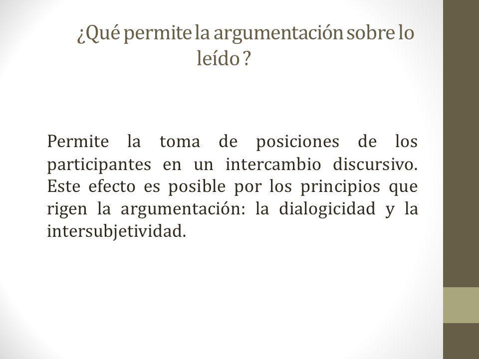 ¿Qué permite la argumentación sobre lo leído ? Permite la toma de posiciones de los participantes en un intercambio discursivo. Este efecto es posible