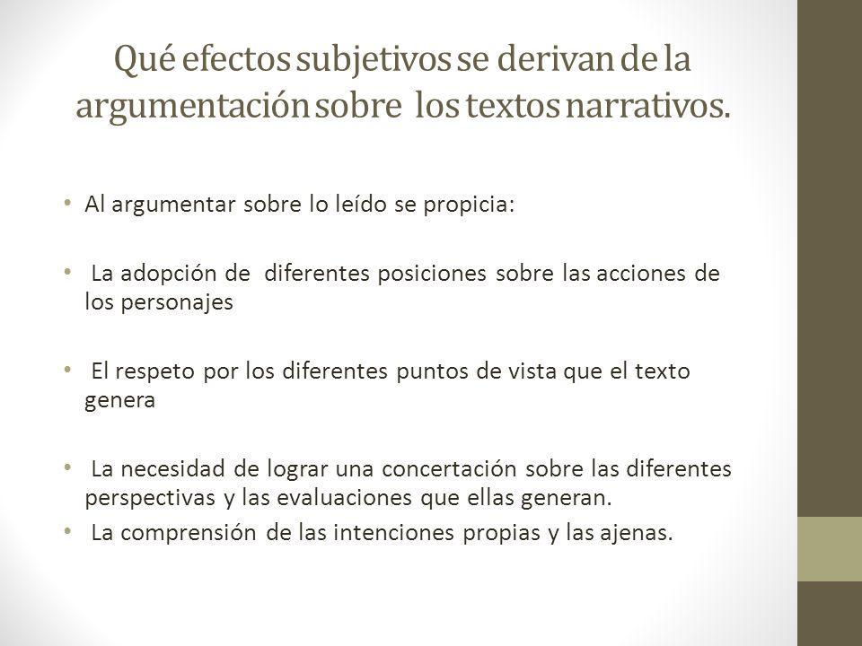 Qué efectos subjetivos se derivan de la argumentación sobre los textos narrativos. Al argumentar sobre lo leído se propicia: La adopción de diferentes