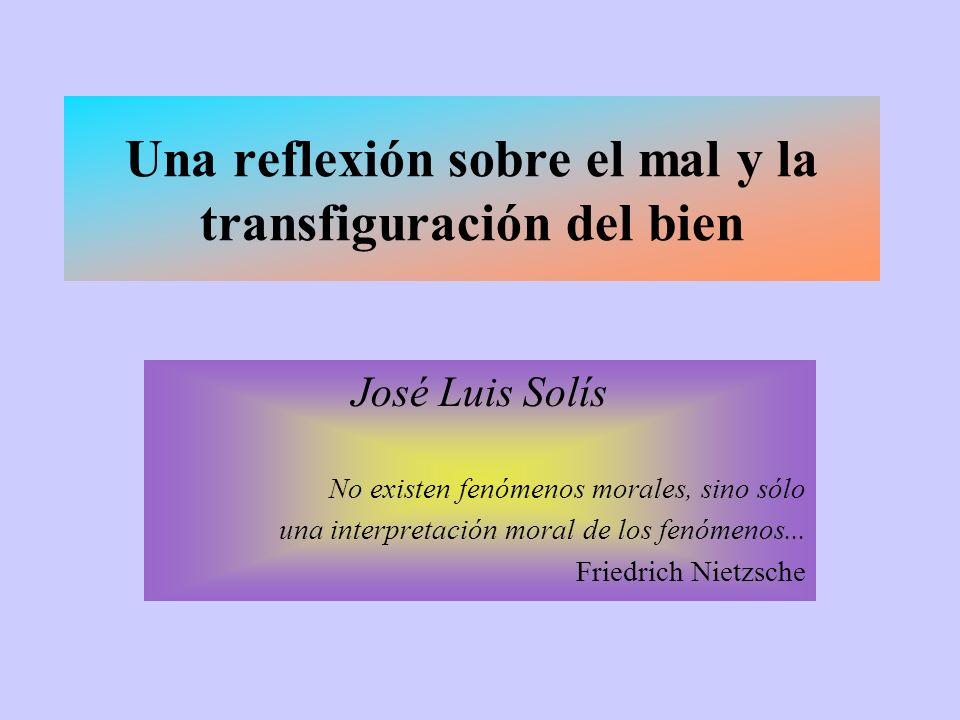 Una reflexión sobre el mal y la transfiguración del bien José Luis Solís No existen fenómenos morales, sino sólo una interpretación moral de los fenómenos...