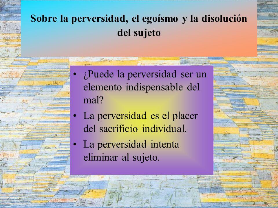Sobre la perversidad, el egoísmo y la disolución del sujeto ¿Puede la perversidad ser un elemento indispensable del mal.