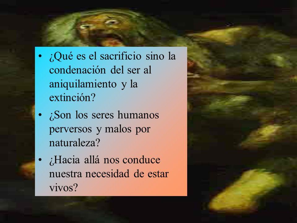 ¿Qué es el sacrificio sino la condenación del ser al aniquilamiento y la extinción.