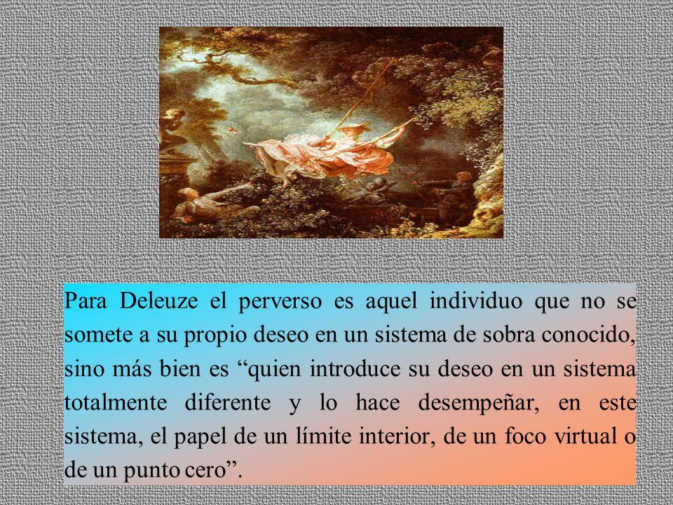 Para Deleuze el perverso es aquel individuo que no se somete a su propio deseo en un sistema de sobra conocido, sino más bien es quien introduce su deseo en un sistema totalmente diferente y lo hace desempeñar, en este sistema, el papel de un límite interior, de un foco virtual o de un punto cero.