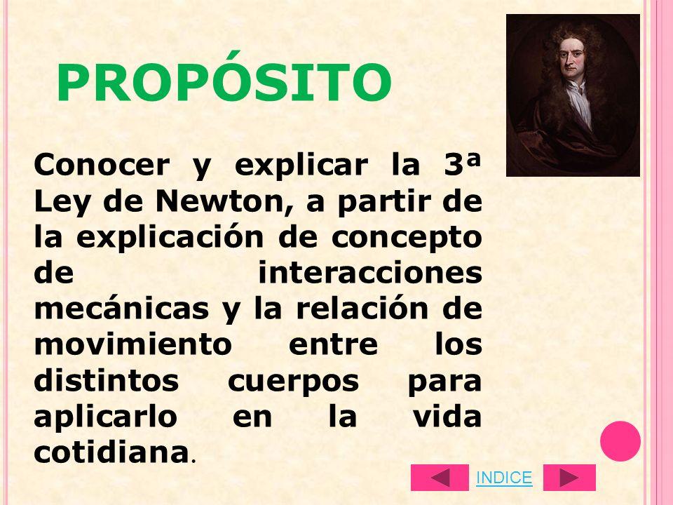 PROPÓSITO Conocer y explicar la 3ª Ley de Newton, a partir de la explicación de concepto de interacciones mecánicas y la relación de movimiento entre