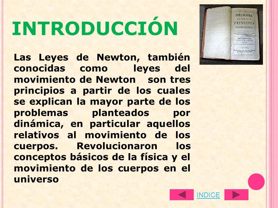 INTRODUCCIÓN Las Leyes de Newton, también conocidas como leyes del movimiento de Newton son tres principios a partir de los cuales se explican la mayo