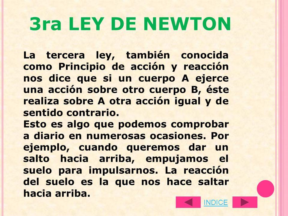 3ra LEY DE NEWTON La tercera ley, también conocida como Principio de acción y reacción nos dice que si un cuerpo A ejerce una acción sobre otro cuerpo