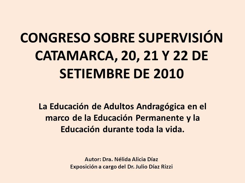 CONGRESO SOBRE SUPERVISIÓN CATAMARCA, 20, 21 Y 22 DE SETIEMBRE DE 2010 La Educación de Adultos Andragógica en el marco de la Educación Permanente y la Educación durante toda la vida.