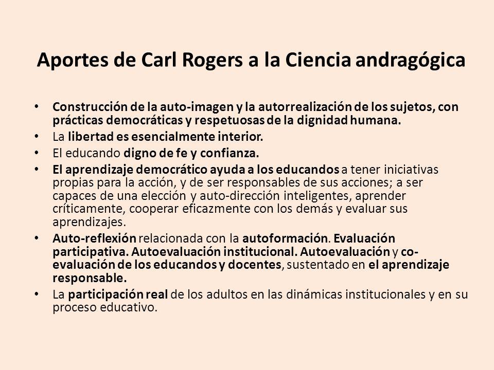 Aportes de Carl Rogers a la Ciencia andragógica Construcción de la auto-imagen y la autorrealización de los sujetos, con prácticas democráticas y respetuosas de la dignidad humana.