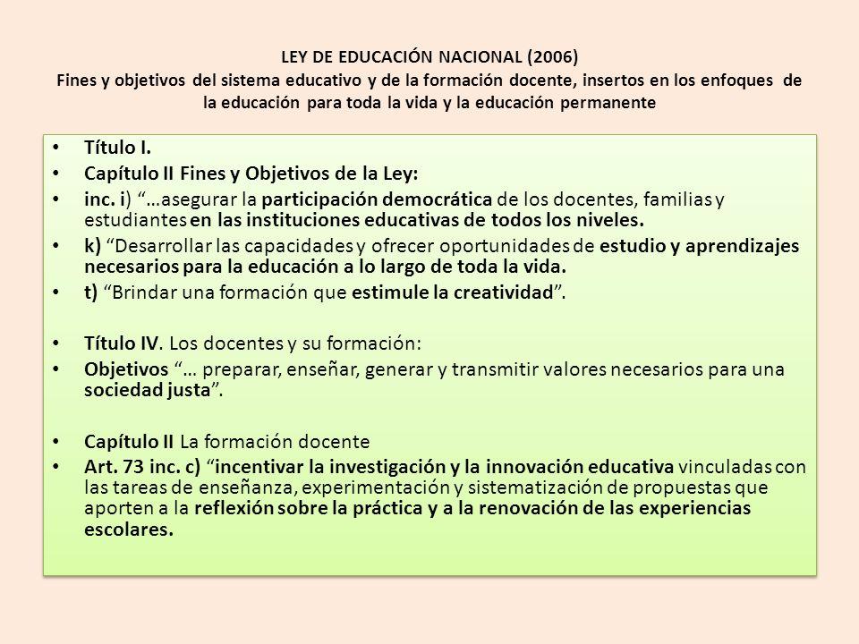 LEY DE EDUCACIÓN NACIONAL (2006) Fines y objetivos del sistema educativo y de la formación docente, insertos en los enfoques de la educación para toda la vida y la educación permanente Título I.