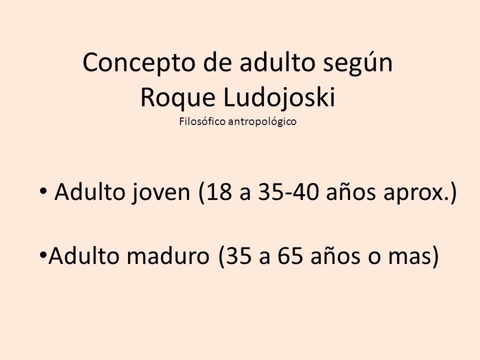Concepto de adulto según Roque Ludojoski Filosófico antropológico Adulto joven (18 a 35-40 años aprox.) Adulto maduro (35 a 65 años o mas)