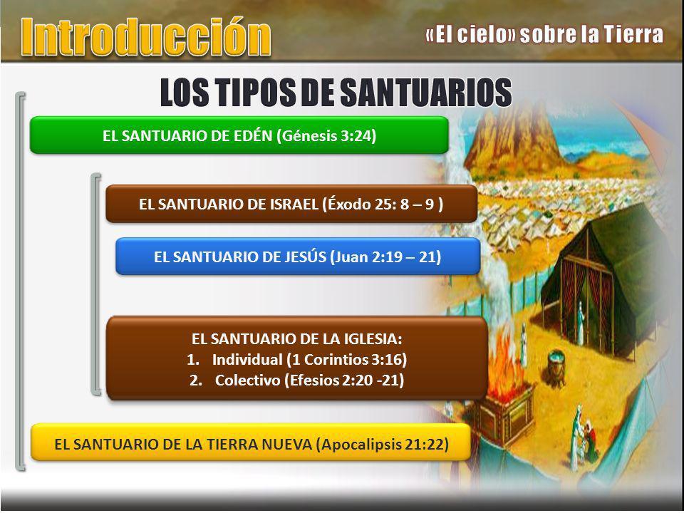 EL SANTUARIO DE EDÉN (Génesis 3:24) EL SANTUARIO DE LA TIERRA NUEVA (Apocalipsis 21:22) EL SANTUARIO DE ISRAEL (Éxodo 25: 8 – 9 ) EL SANTUARIO DE LA IGLESIA: 1.Individual (1 Corintios 3:16) 2.Colectivo (Efesios 2:20 -21) EL SANTUARIO DE JESÚS (Juan 2:19 – 21)