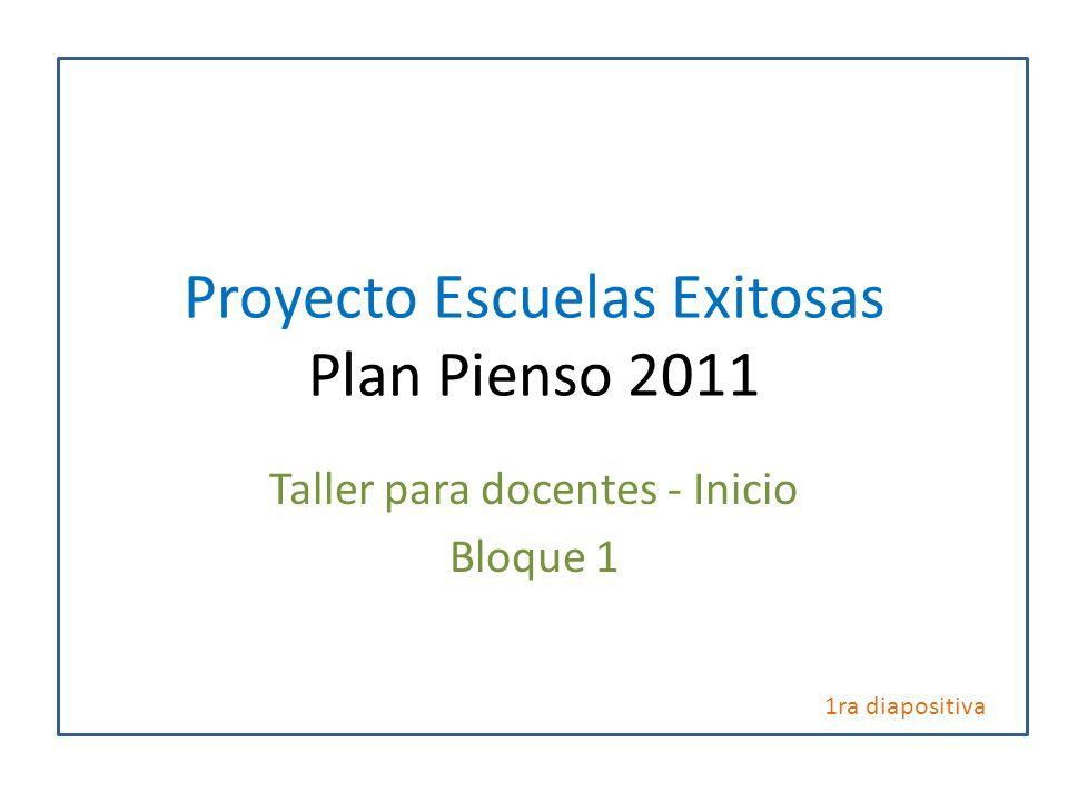 Proyecto Escuelas Exitosas Plan Pienso 2011 Taller para docentes - Inicio Bloque 1 1ra diapositiva