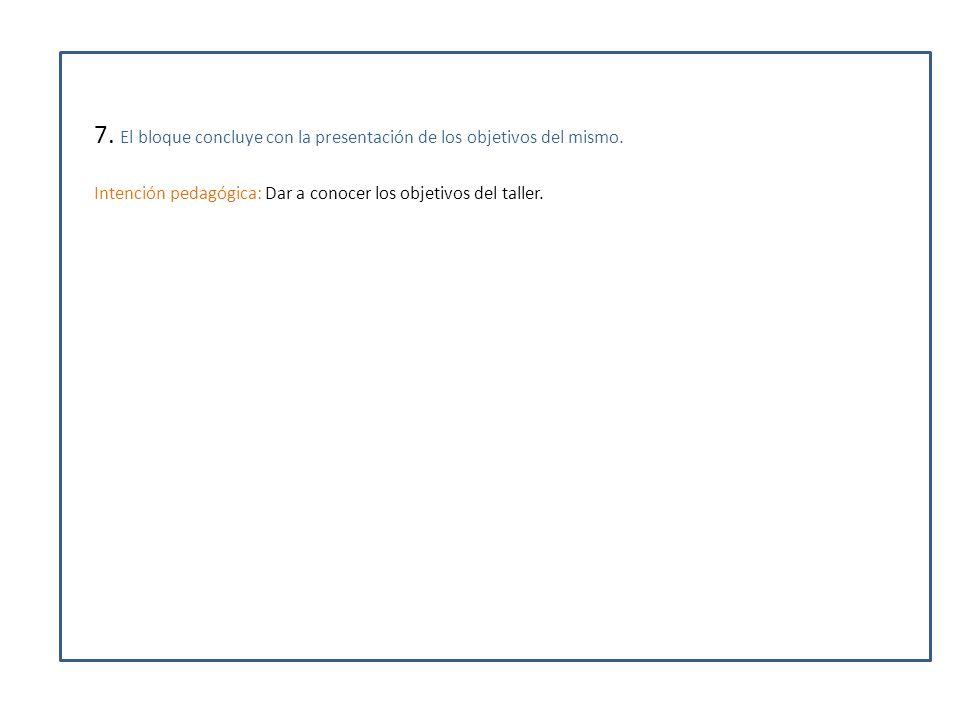 7. El bloque concluye con la presentación de los objetivos del mismo. Intención pedagógica: Dar a conocer los objetivos del taller.