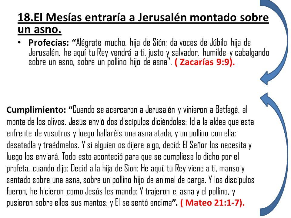 18.El Mesías entraría a Jerusalén montado sobre un asno. Profecías: Alégrate mucho, hija de Sión; da voces de Júbilo hija de Jerusalén, he aquí tu Rey