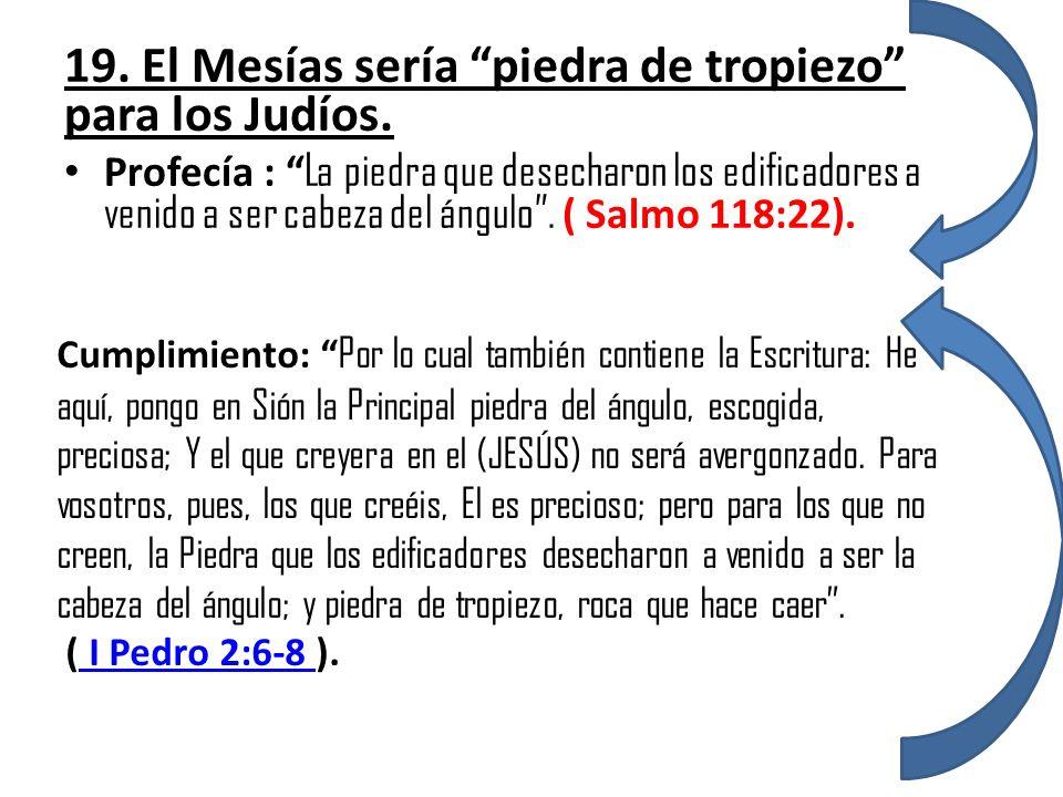 19. El Mesías sería piedra de tropiezo para los Judíos. Profecía : La piedra que desecharon los edificadores a venido a ser cabeza del ángulo. ( Salmo