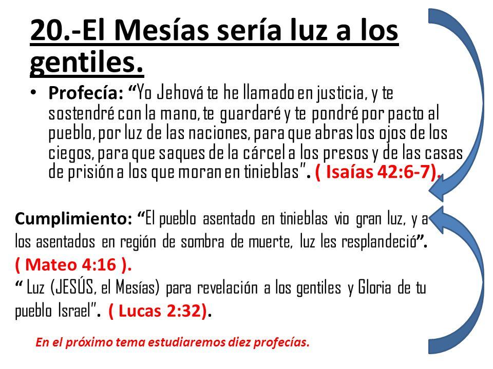 20.-El Mesías sería luz a los gentiles. Profecía: Yo Jehová te he llamado en justicia, y te sostendré con la mano, te guardaré y te pondré por pacto a