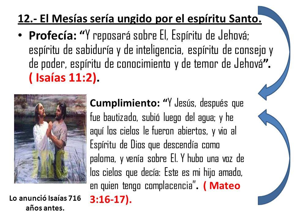 12.- El Mesías sería ungido por el espíritu Santo. Profecía: Y reposará sobre El, Espíritu de Jehová; espíritu de sabiduría y de inteligencia, espírit