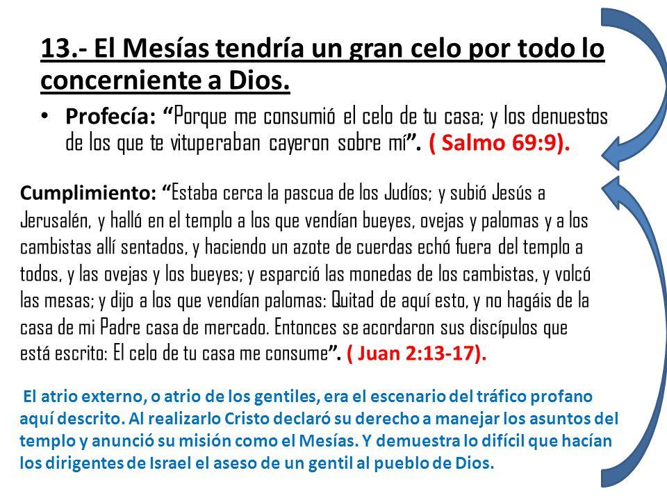 13.- El Mesías tendría un gran celo por todo lo concerniente a Dios. Profecía: Porque me consumió el celo de tu casa; y los denuestos de los que te vi