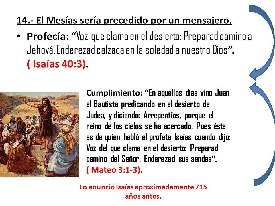 14.- El Mesías sería precedido por un mensajero. Profecía: Voz que clama en el desierto: Preparad camino a Jehová. Enderezad calzada en la soledad a n