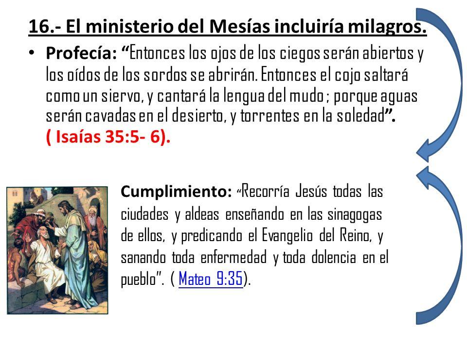 16.- El ministerio del Mesías incluiría milagros. Profecía: Entonces los ojos de los ciegos serán abiertos y los oídos de los sordos se abrirán. Enton